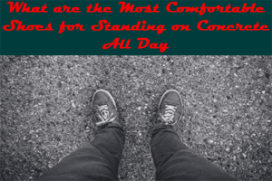 What are the Most Comfortable Shoes for Standing on Concrete All Day
